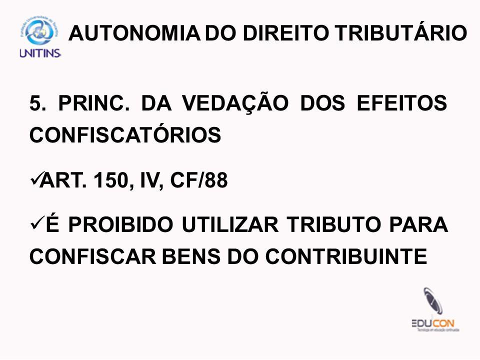 5. PRINC. DA VEDAÇÃO DOS EFEITOS CONFISCATÓRIOS ART. 150, IV, CF/88 É PROIBIDO UTILIZAR TRIBUTO PARA CONFISCAR BENS DO CONTRIBUINTE