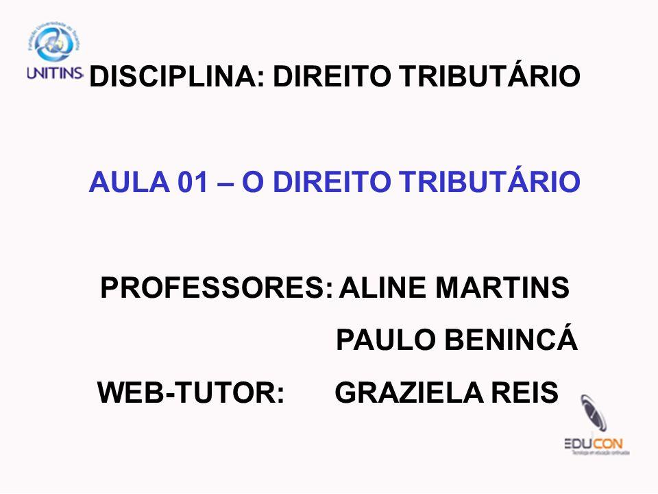 DISCIPLINA: DIREITO TRIBUTÁRIO AULA 01 – O DIREITO TRIBUTÁRIO PROFESSORES: ALINE MARTINS PAULO BENINCÁ WEB-TUTOR: GRAZIELA REIS