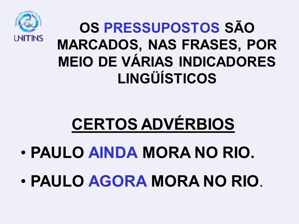 OS PRESSUPOSTOS SÃO MARCADOS, NAS FRASES, POR MEIO DE VÁRIAS INDICADORES LINGÜÍSTICOS CERTOS ADVÉRBIOS PAULO AINDA MORA NO RIO. PAULO AGORA MORA NO RI