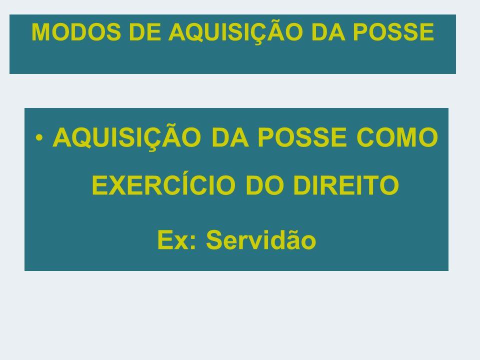 MODOS DE AQUISIÇÃO DA POSSE AQUISIÇÃO DA POSSE COMO EXERCÍCIO DO DIREITO Ex: Servidão