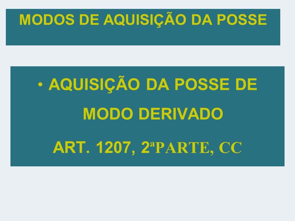 MODOS DE AQUISIÇÃO DA POSSE AQUISIÇÃO DA POSSE DE MODO DERIVADO ART. 1207, 2 ªPARTE, CC