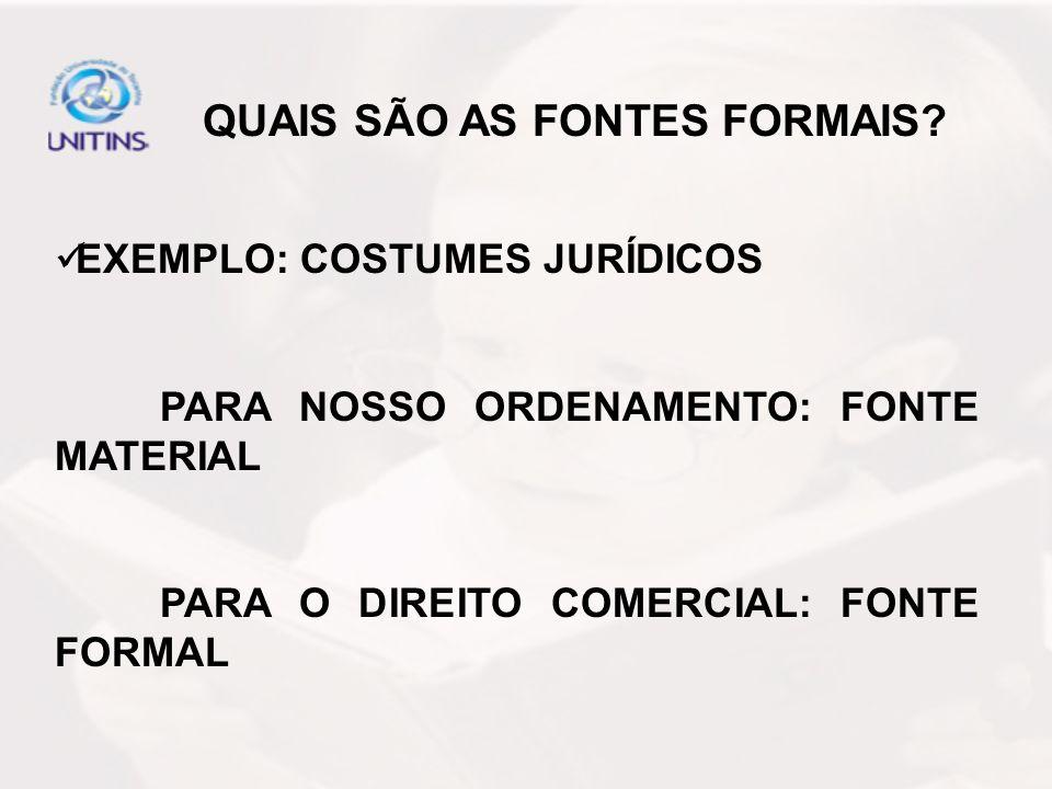 EXEMPLO: COSTUMES JURÍDICOS PARA NOSSO ORDENAMENTO: FONTE MATERIAL PARA O DIREITO COMERCIAL: FONTE FORMAL QUAIS SÃO AS FONTES FORMAIS?