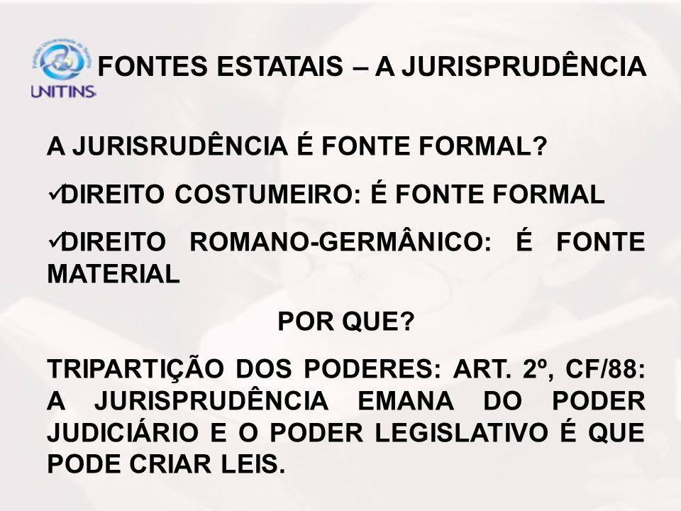 A JURISRUDÊNCIA É FONTE FORMAL? DIREITO COSTUMEIRO: É FONTE FORMAL DIREITO ROMANO-GERMÂNICO: É FONTE MATERIAL POR QUE? TRIPARTIÇÃO DOS PODERES: ART. 2