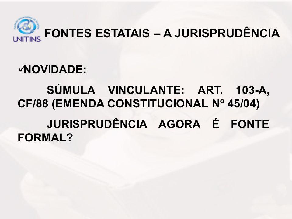NOVIDADE: SÚMULA VINCULANTE: ART. 103-A, CF/88 (EMENDA CONSTITUCIONAL Nº 45/04) JURISPRUDÊNCIA AGORA É FONTE FORMAL? FONTES ESTATAIS – A JURISPRUDÊNCI