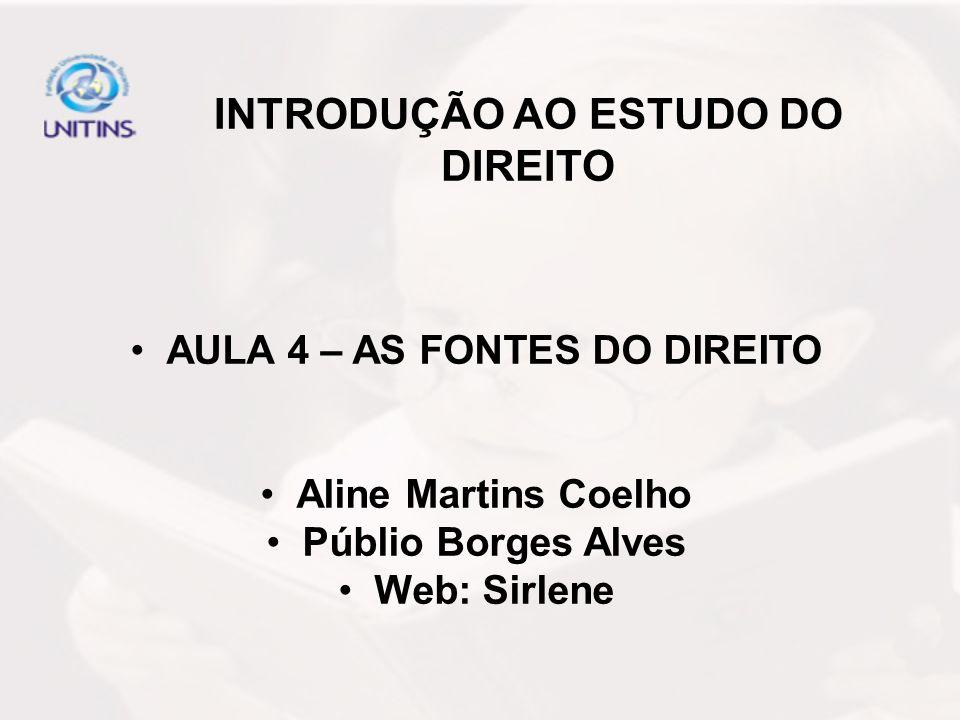 INTRODUÇÃO AO ESTUDO DO DIREITO AULA 4 – AS FONTES DO DIREITO Aline Martins Coelho Públio Borges Alves Web: Sirlene