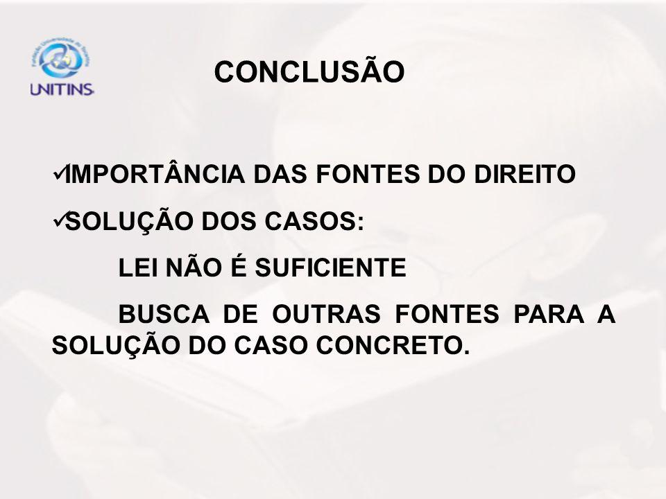 CONCLUSÃO IMPORTÂNCIA DAS FONTES DO DIREITO SOLUÇÃO DOS CASOS: LEI NÃO É SUFICIENTE BUSCA DE OUTRAS FONTES PARA A SOLUÇÃO DO CASO CONCRETO.