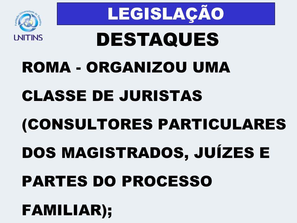 LEGISLAÇÃO ROMA - ORGANIZOU UMA CLASSE DE JURISTAS (CONSULTORES PARTICULARES DOS MAGISTRADOS, JUÍZES E PARTES DO PROCESSO FAMILIAR); DESTAQUES