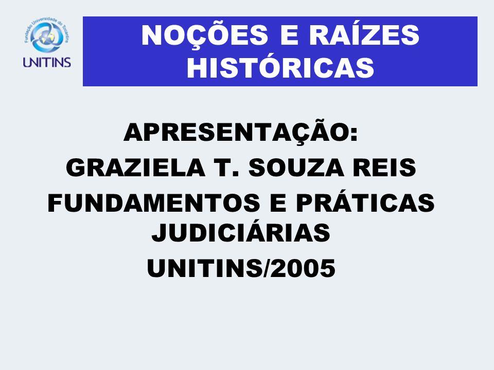 NOÇÕES E RAÍZES HISTÓRICAS APRESENTAÇÃO: GRAZIELA T. SOUZA REIS FUNDAMENTOS E PRÁTICAS JUDICIÁRIAS UNITINS/2005