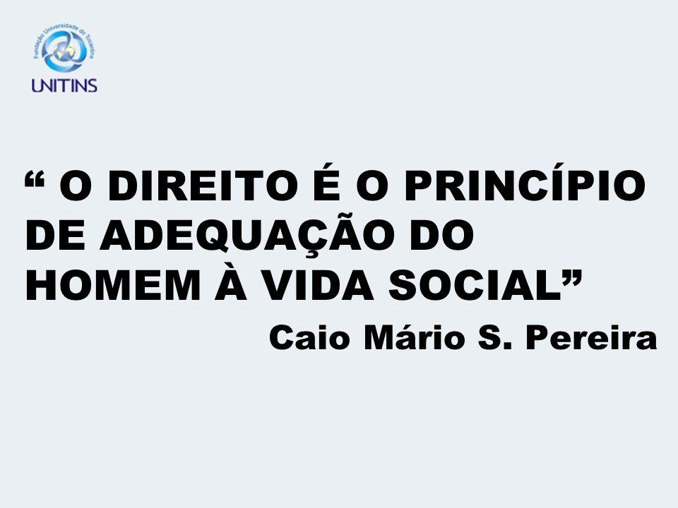 O DIREITO É O PRINCÍPIO DE ADEQUAÇÃO DO HOMEM À VIDA SOCIAL Caio Mário S. Pereira