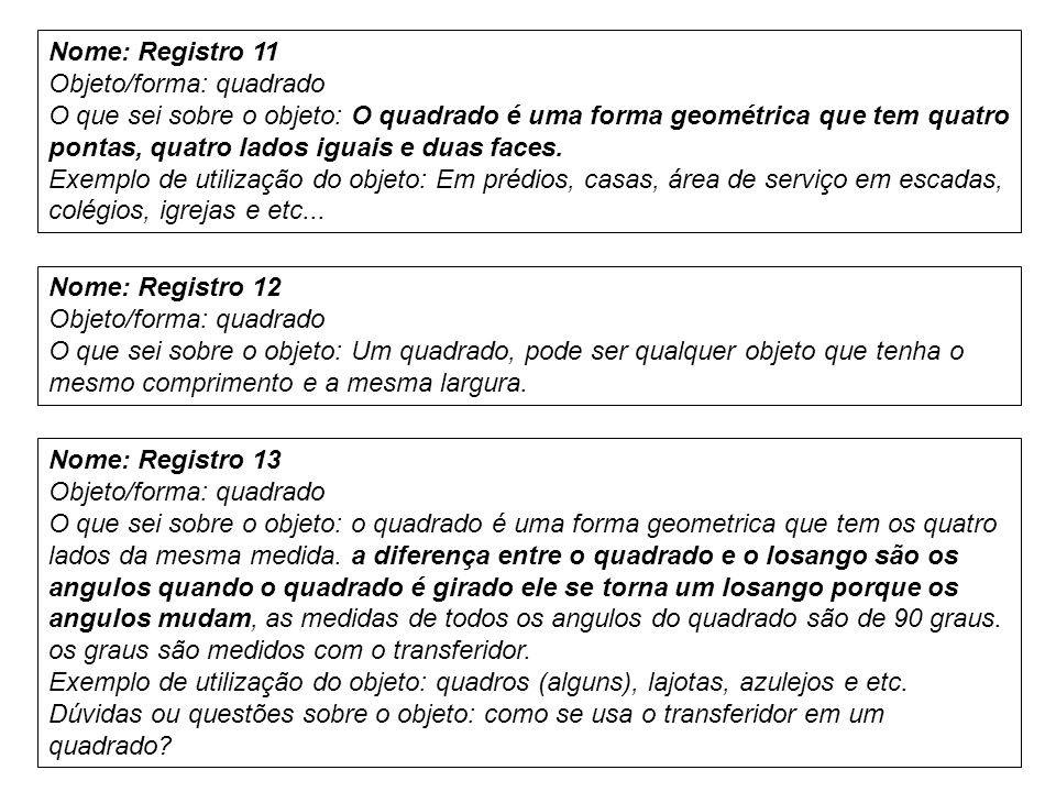 Nome: Registro 11 Objeto/forma: quadrado O que sei sobre o objeto: O quadrado é uma forma geométrica que tem quatro pontas, quatro lados iguais e duas faces.