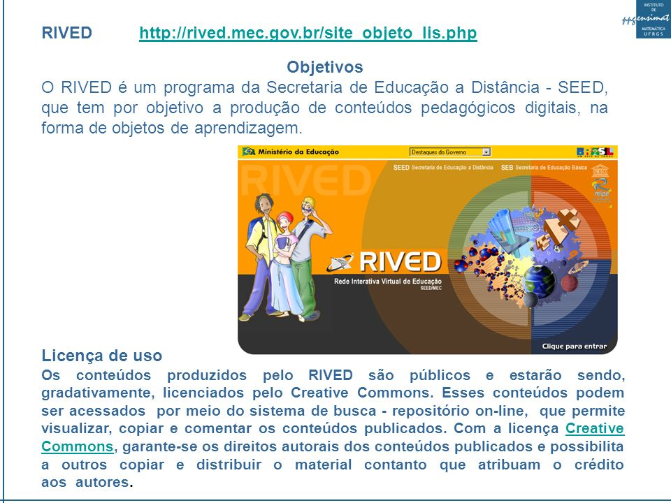 RIVED http://rived.mec.gov.br/site_objeto_lis.phphttp://rived.mec.gov.br/site_objeto_lis.php Objetivos O RIVED é um programa da Secretaria de Educação a Distância - SEED, que tem por objetivo a produção de conteúdos pedagógicos digitais, na forma de objetos de aprendizagem.