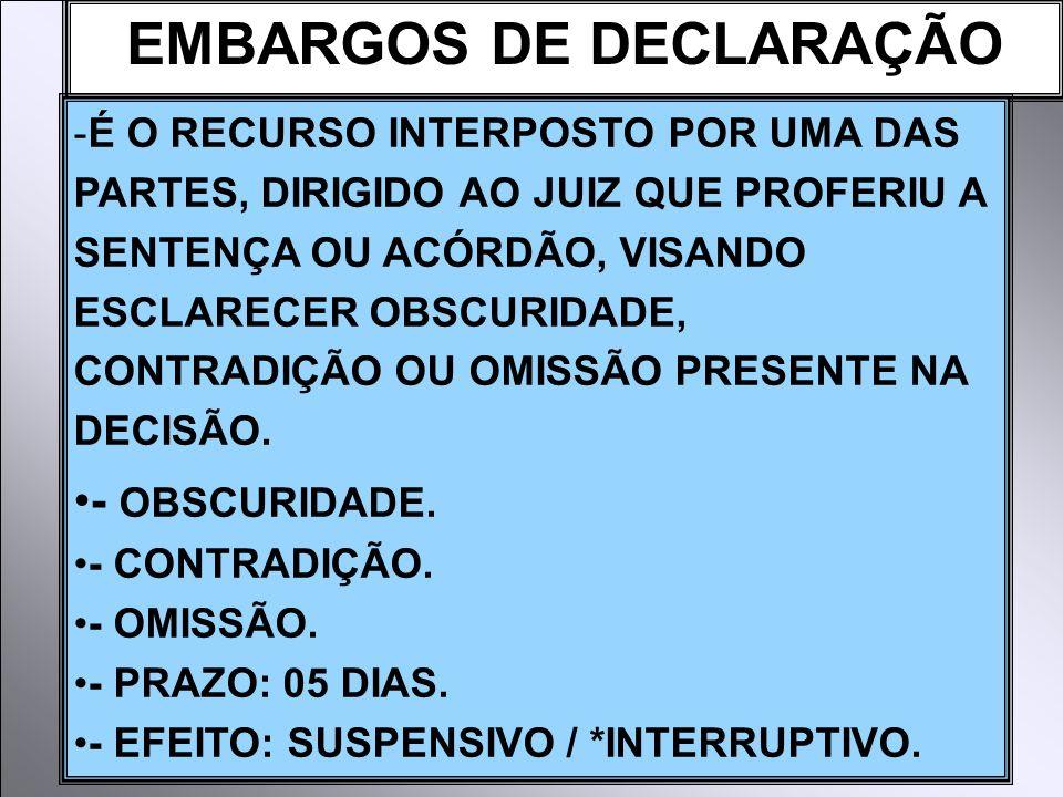 EMBARGOS DE DECLARAÇÃO -É O RECURSO INTERPOSTO POR UMA DAS PARTES, DIRIGIDO AO JUIZ QUE PROFERIU A SENTENÇA OU ACÓRDÃO, VISANDO ESCLARECER OBSCURIDADE, CONTRADIÇÃO OU OMISSÃO PRESENTE NA DECISÃO.