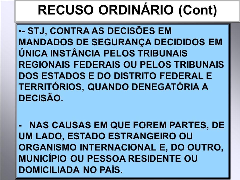 RECUSO ORDINÁRIO (Cont) - STJ, CONTRA AS DECISÕES EM MANDADOS DE SEGURANÇA DECIDIDOS EM ÚNICA INSTÂNCIA PELOS TRIBUNAIS REGIONAIS FEDERAIS OU PELOS TRIBUNAIS DOS ESTADOS E DO DISTRITO FEDERAL E TERRITÓRIOS, QUANDO DENEGATÓRIA A DECISÃO.