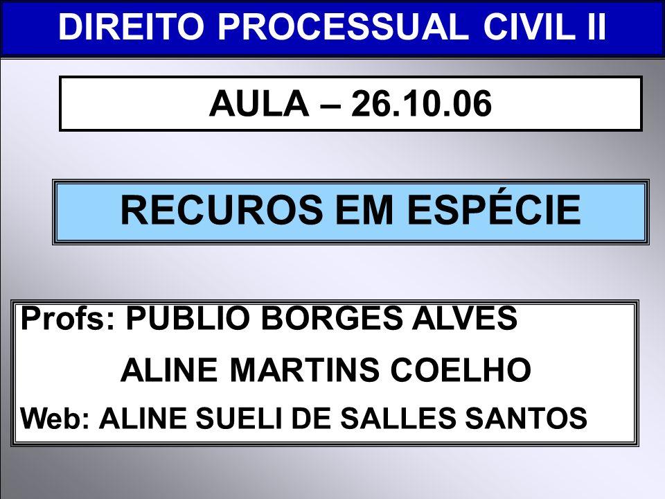 DIREITO PROCESSUAL CIVIL I Profs: PUBLIO BORGES ALVES ALINE MARTINS COELHO Web: ALINE SUELI DE SALLES SANTOS RECUROS EM ESPÉCIE AULA – 26.10.06 DIREITO PROCESSUAL CIVIL II