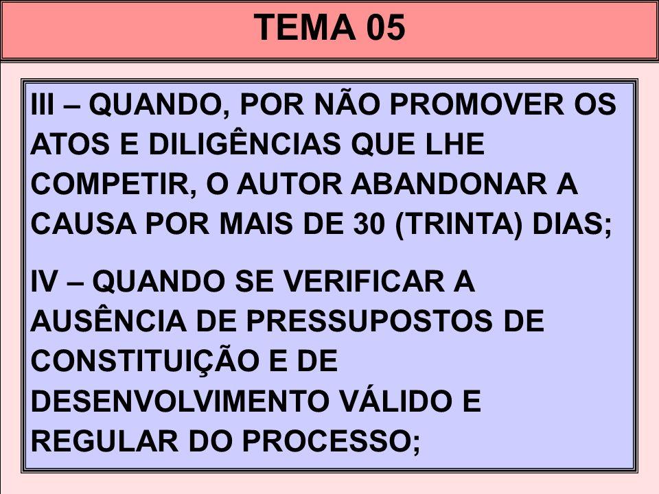 TEMA 05 III – QUANDO, POR NÃO PROMOVER OS ATOS E DILIGÊNCIAS QUE LHE COMPETIR, O AUTOR ABANDONAR A CAUSA POR MAIS DE 30 (TRINTA) DIAS; IV – QUANDO SE VERIFICAR A AUSÊNCIA DE PRESSUPOSTOS DE CONSTITUIÇÃO E DE DESENVOLVIMENTO VÁLIDO E REGULAR DO PROCESSO;