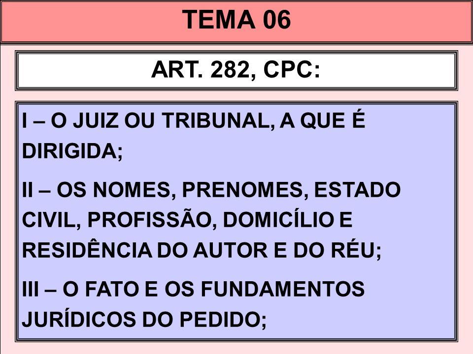 TEMA 06 ART. 282, CPC: I – O JUIZ OU TRIBUNAL, A QUE É DIRIGIDA; II – OS NOMES, PRENOMES, ESTADO CIVIL, PROFISSÃO, DOMICÍLIO E RESIDÊNCIA DO AUTOR E D