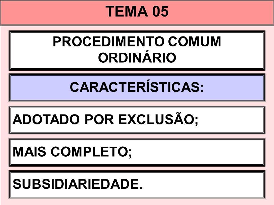 TEMA 05 PROCEDIMENTO COMUM ORDINÁRIO CARACTERÍSTICAS: ADOTADO POR EXCLUSÃO; MAIS COMPLETO; SUBSIDIARIEDADE.