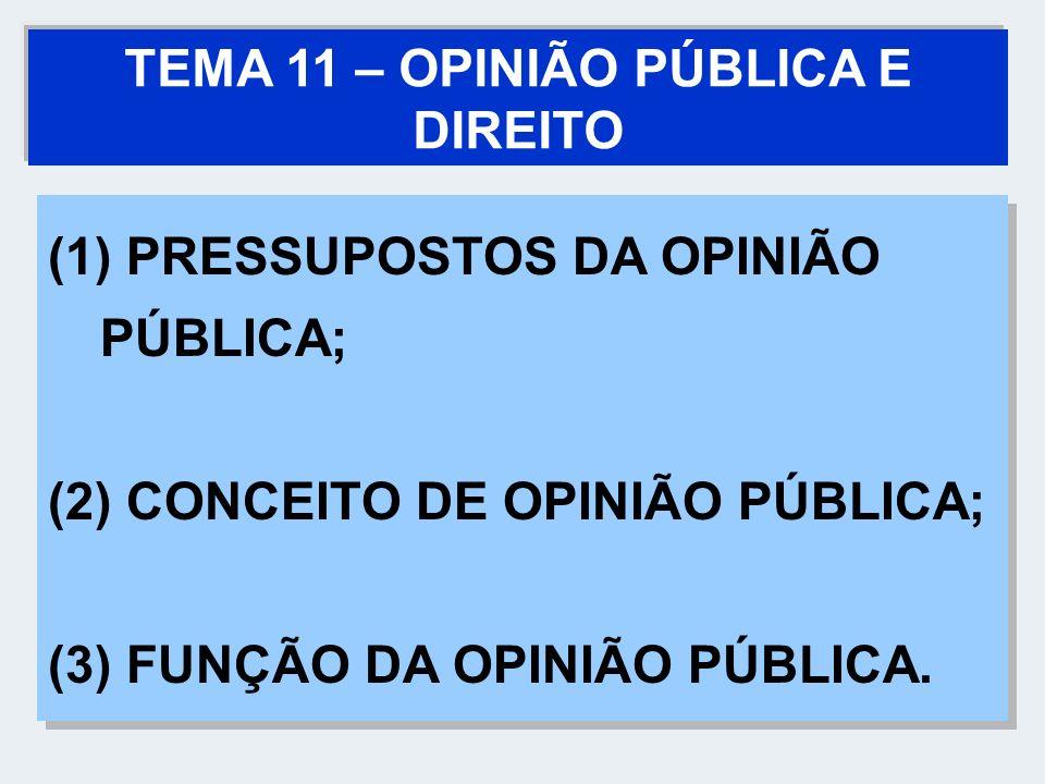 TEMA 11 – OPINIÃO PÚBLICA E DIREITO (1) PRESSUPOSTOS DA OPINIÃO PÚBLICA; (2) CONCEITO DE OPINIÃO PÚBLICA; (3) FUNÇÃO DA OPINIÃO PÚBLICA. (1) PRESSUPOS