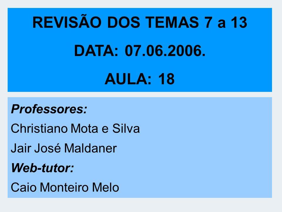 REVISÃO DOS TEMAS 7 a 13 DATA: 07.06.2006. AULA: 18 Professores: Christiano Mota e Silva Jair José Maldaner Web-tutor: Caio Monteiro Melo