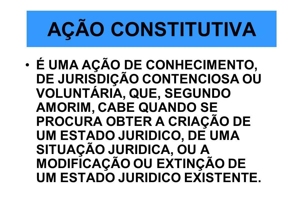 AÇÃO CONSTITUTIVA É UMA AÇÃO DE CONHECIMENTO, DE JURISDIÇÃO CONTENCIOSA OU VOLUNTÁRIA, QUE, SEGUNDO AMORIM, CABE QUANDO SE PROCURA OBTER A CRIAÇÃO DE