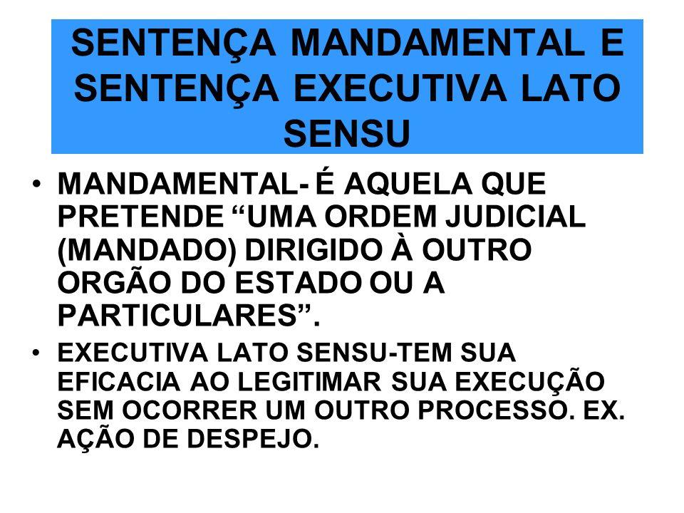 SENTENÇA MANDAMENTAL E SENTENÇA EXECUTIVA LATO SENSU MANDAMENTAL- É AQUELA QUE PRETENDE UMA ORDEM JUDICIAL (MANDADO) DIRIGIDO À OUTRO ORGÃO DO ESTADO