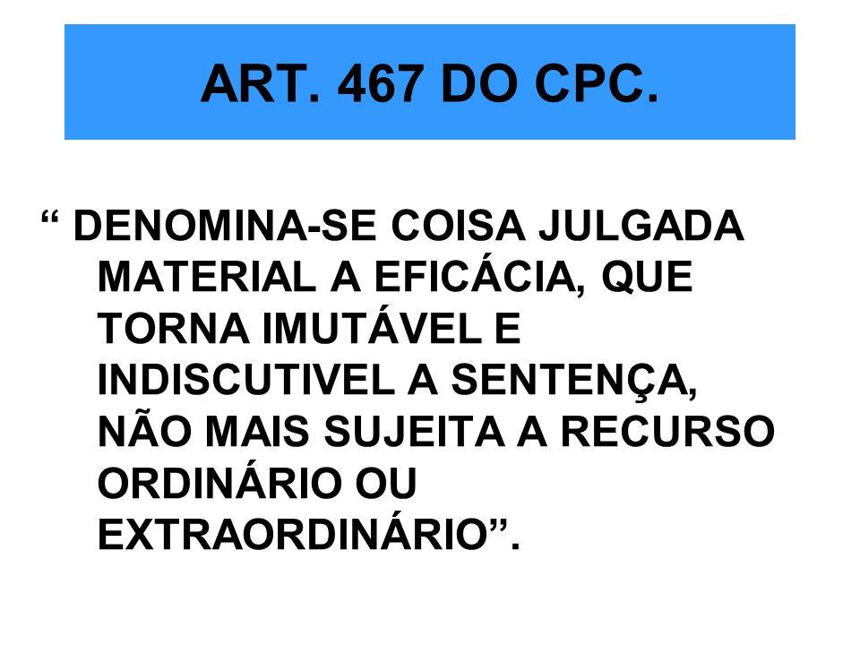 ART. 467 DO CPC. DENOMINA-SE COISA JULGADA MATERIAL A EFICÁCIA, QUE TORNA IMUTÁVEL E INDISCUTIVEL A SENTENÇA, NÃO MAIS SUJEITA A RECURSO ORDINÁRIO OU
