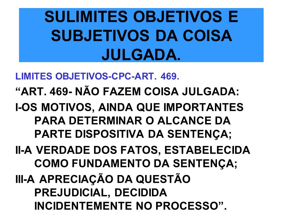 SULIMITES OBJETIVOS E SUBJETIVOS DA COISA JULGADA. LIMITES OBJETIVOS-CPC-ART. 469. ART. 469- NÃO FAZEM COISA JULGADA: I-OS MOTIVOS, AINDA QUE IMPORTAN
