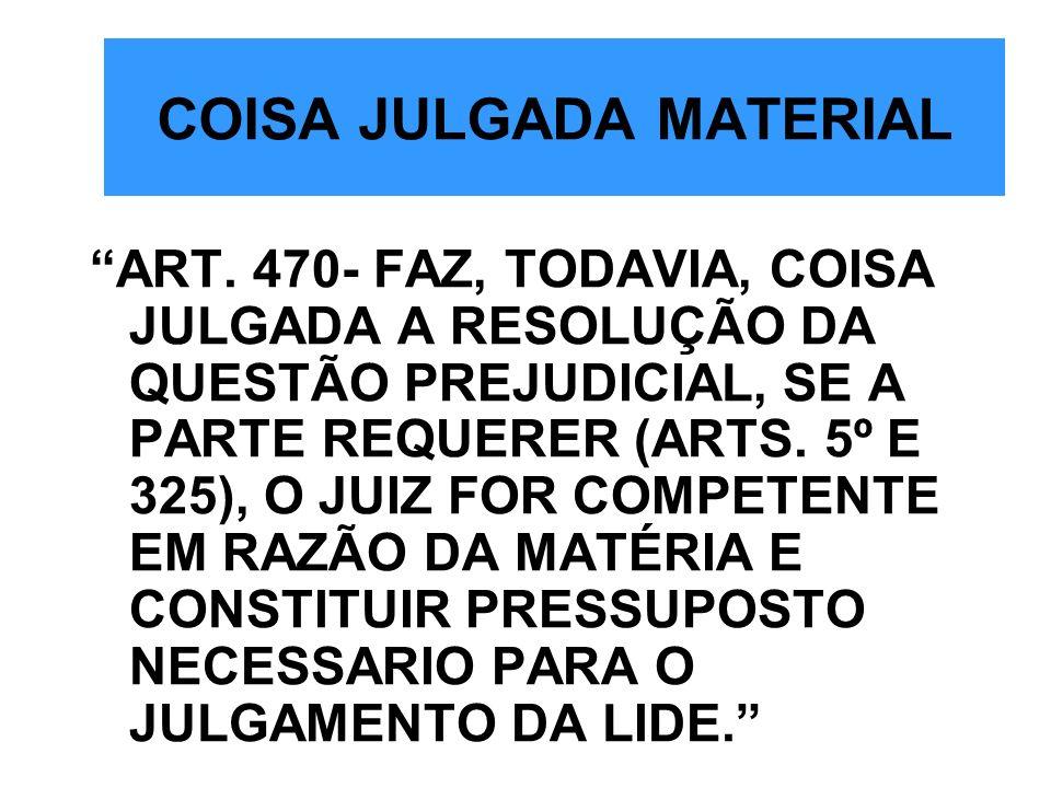 COISA JULGADA MATERIAL ART. 470- FAZ, TODAVIA, COISA JULGADA A RESOLUÇÃO DA QUESTÃO PREJUDICIAL, SE A PARTE REQUERER (ARTS. 5º E 325), O JUIZ FOR COMP