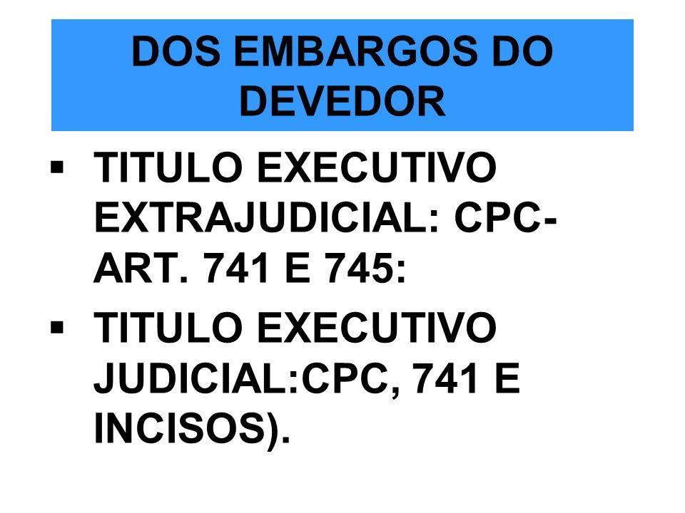 DOS EMBARGOS DO DEVEDOR TITULO EXECUTIVO EXTRAJUDICIAL: CPC- ART. 741 E 745: TITULO EXECUTIVO JUDICIAL:CPC, 741 E INCISOS).