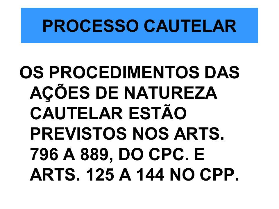 PROCESSO CAUTELAR OS PROCEDIMENTOS DAS AÇÕES DE NATUREZA CAUTELAR ESTÃO PREVISTOS NOS ARTS. 796 A 889, DO CPC. E ARTS. 125 A 144 NO CPP.