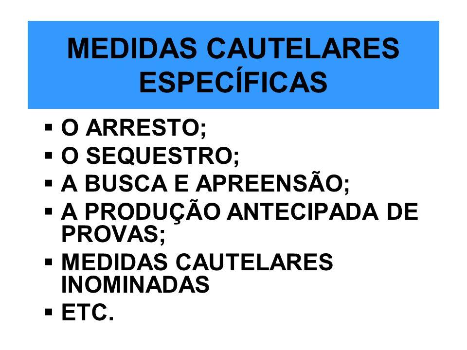 MEDIDAS CAUTELARES ESPECÍFICAS O ARRESTO; O SEQUESTRO; A BUSCA E APREENSÃO; A PRODUÇÃO ANTECIPADA DE PROVAS; MEDIDAS CAUTELARES INOMINADAS ETC.