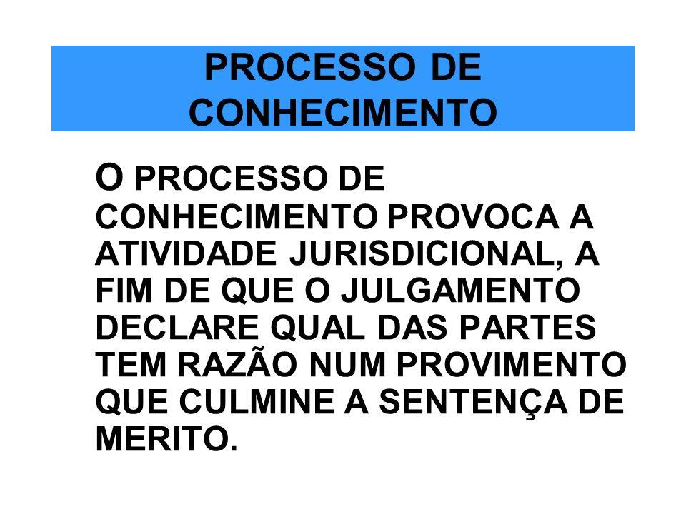 PROCESSO DE CONHECIMENTO O PROCESSO DE CONHECIMENTO PROVOCA A ATIVIDADE JURISDICIONAL, A FIM DE QUE O JULGAMENTO DECLARE QUAL DAS PARTES TEM RAZÃO NUM
