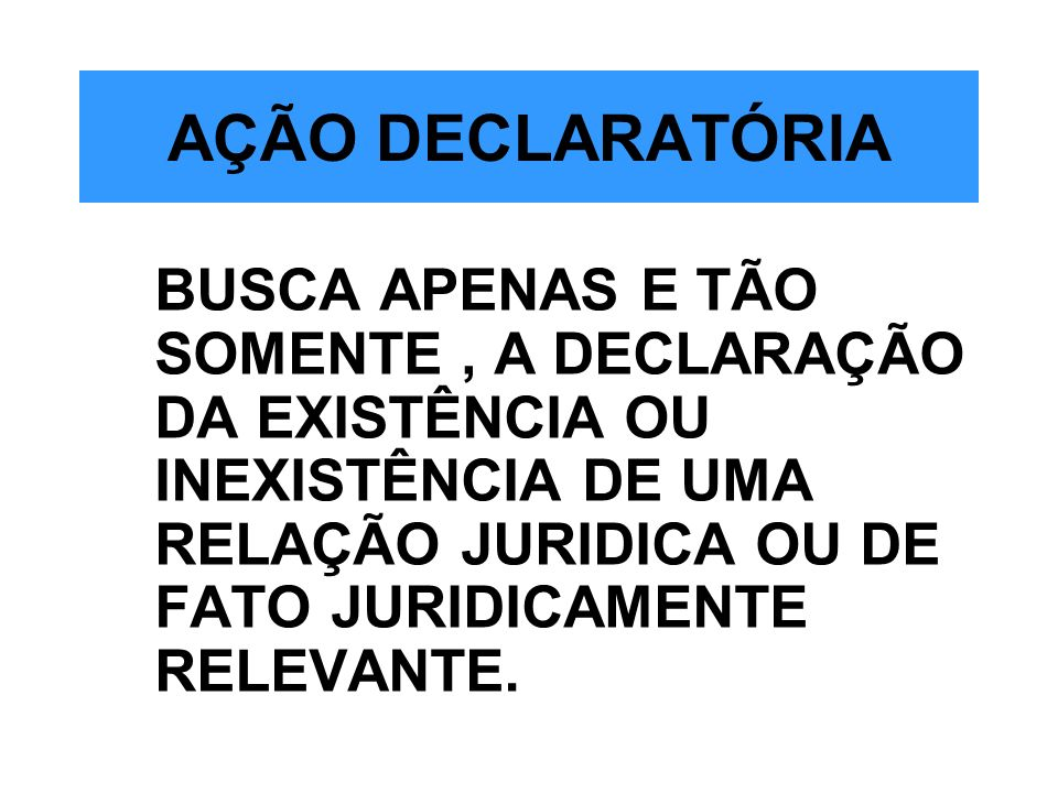 AÇÃO DECLARATÓRIA BUSCA APENAS E TÃO SOMENTE, A DECLARAÇÃO DA EXISTÊNCIA OU INEXISTÊNCIA DE UMA RELAÇÃO JURIDICA OU DE FATO JURIDICAMENTE RELEVANTE.