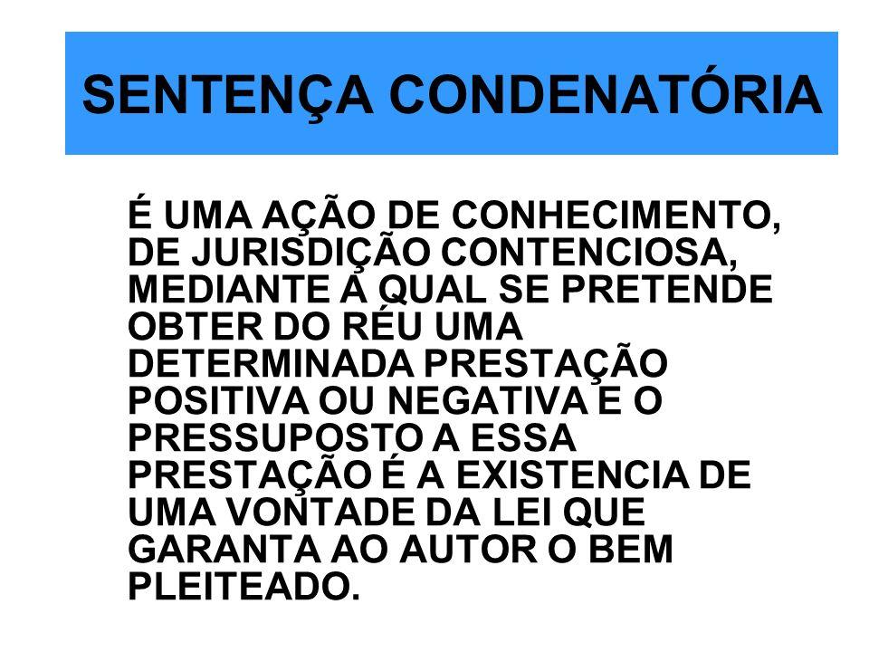 SENTENÇA CONDENATÓRIA É UMA AÇÃO DE CONHECIMENTO, DE JURISDIÇÃO CONTENCIOSA, MEDIANTE A QUAL SE PRETENDE OBTER DO RÉU UMA DETERMINADA PRESTAÇÃO POSITI