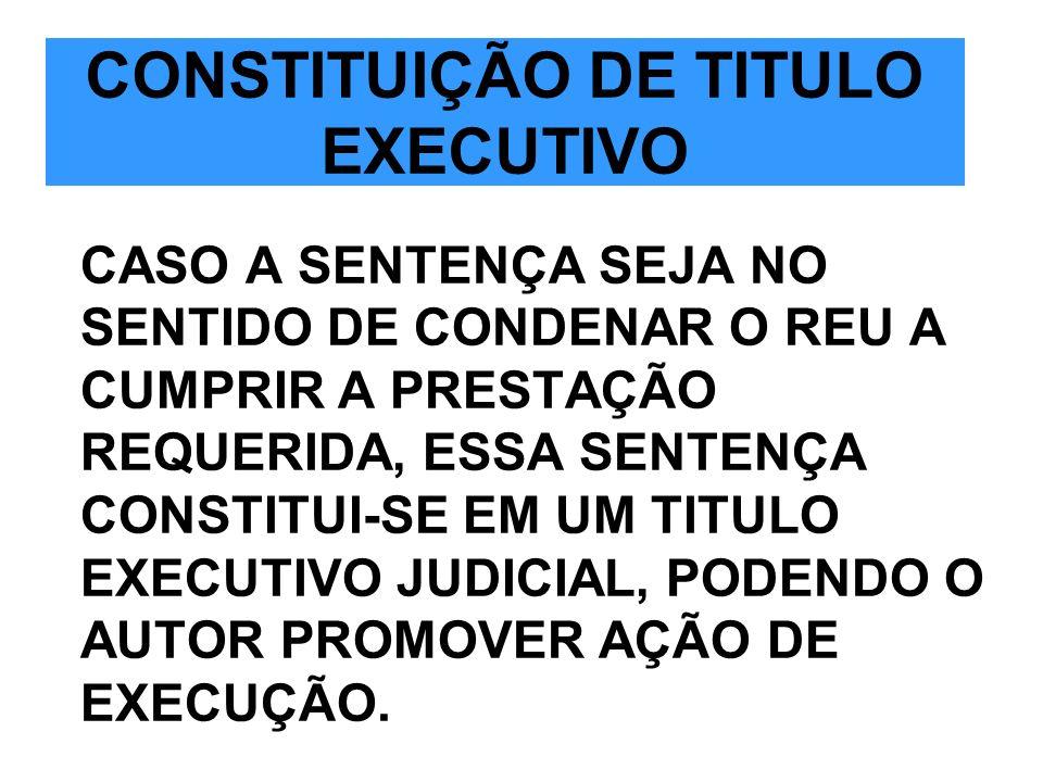 CONSTITUIÇÃO DE TITULO EXECUTIVO CASO A SENTENÇA SEJA NO SENTIDO DE CONDENAR O REU A CUMPRIR A PRESTAÇÃO REQUERIDA, ESSA SENTENÇA CONSTITUI-SE EM UM T