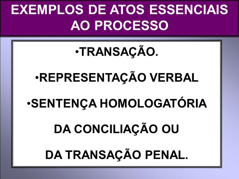 EXEMPLOS DE ATOS ESSENCIAIS AO PROCESSO TRANSAÇÃO. REPRESENTAÇÃO VERBAL SENTENÇA HOMOLOGATÓRIA DA CONCILIAÇÃO OU DA TRANSAÇÃO PENAL.