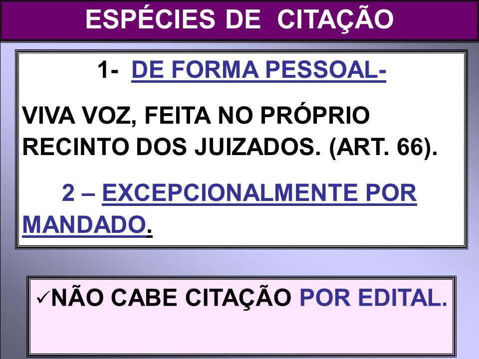 1- DE FORMA PESSOAL- VIVA VOZ, FEITA NO PRÓPRIO RECINTO DOS JUIZADOS. (ART. 66). 2 – EXCEPCIONALMENTE POR MANDADO. ESPÉCIES DE CITAÇÃO NÃO CABE CITAÇÃ
