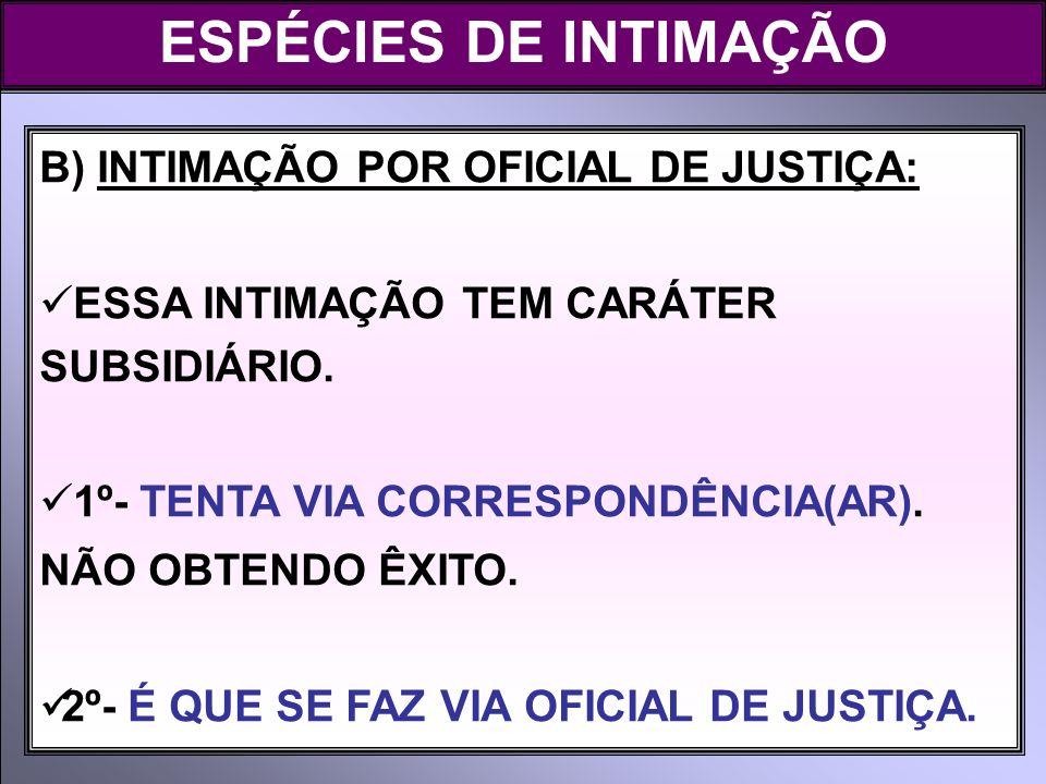 ESPÉCIES DE INTIMAÇÃO B) INTIMAÇÃO POR OFICIAL DE JUSTIÇA: ESSA INTIMAÇÃO TEM CARÁTER SUBSIDIÁRIO. 1º- TENTA VIA CORRESPONDÊNCIA(AR). NÃO OBTENDO ÊXIT