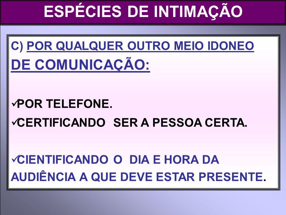 ESPÉCIES DE INTIMAÇÃO C) POR QUALQUER OUTRO MEIO IDONEO DE COMUNICAÇÃO: POR TELEFONE. CERTIFICANDO SER A PESSOA CERTA. CIENTIFICANDO O DIA E HORA DA A