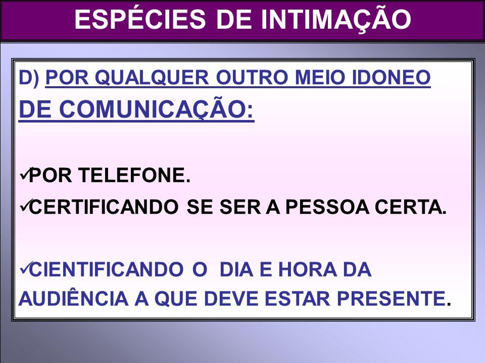 ESPÉCIES DE INTIMAÇÃO D) POR QUALQUER OUTRO MEIO IDONEO DE COMUNICAÇÃO: POR TELEFONE. CERTIFICANDO SE SER A PESSOA CERTA. CIENTIFICANDO O DIA E HORA D