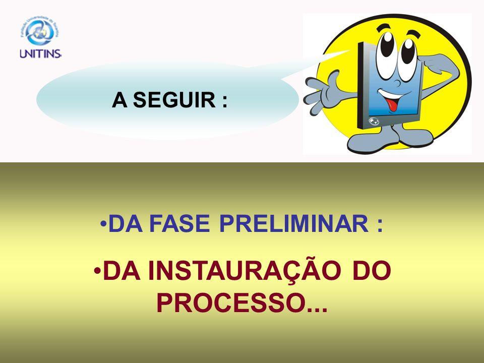 A SEGUIR : DA FASE PRELIMINAR : DA INSTAURAÇÃO DO PROCESSO...