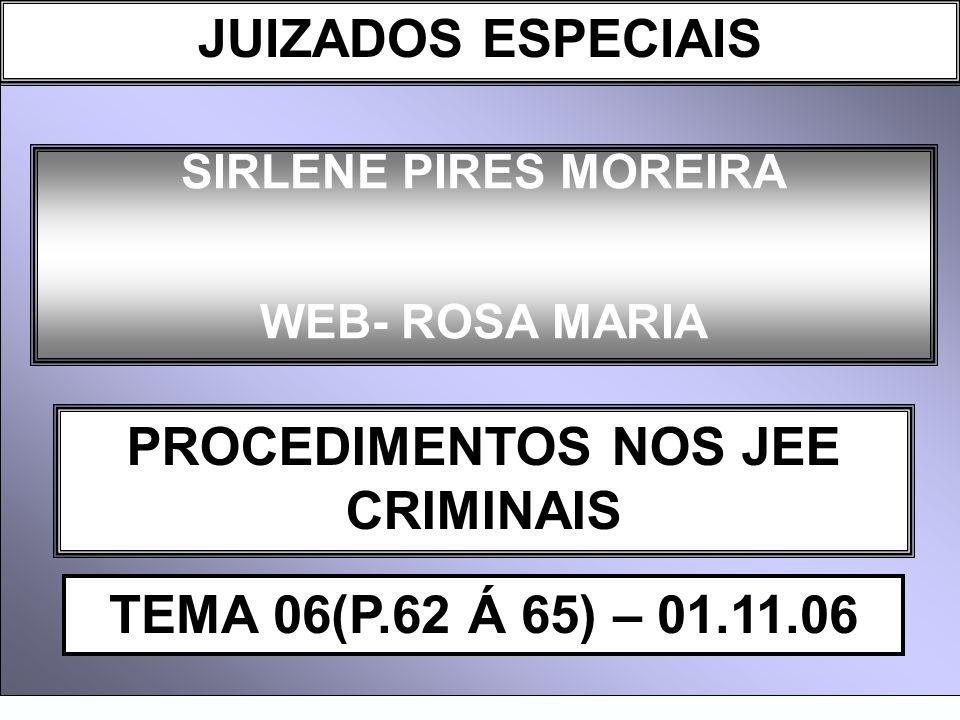 DIREITO PROCESSUAL CIVIL I SIRLENE PIRES MOREIRA WEB- ROSA MARIA PROCEDIMENTOS NOS JEE CRIMINAIS TEMA 06(P.62 Á 65) – 01.11.06 JUIZADOS ESPECIAIS