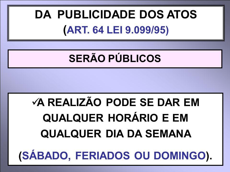 DA PUBLICIDADE DOS ATOS ( ART. 64 LEI 9.099/95) SERÃO PÚBLICOS A REALIZÃO PODE SE DAR EM QUALQUER HORÁRIO E EM QUALQUER DIA DA SEMANA (SÁBADO, FERIADO