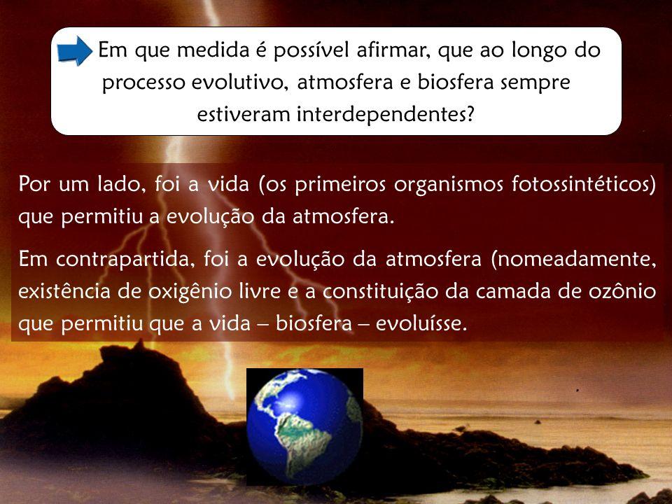 Em que medida é possível afirmar, que ao longo do processo evolutivo, atmosfera e biosfera sempre estiveram interdependentes? Por um lado, foi a vida