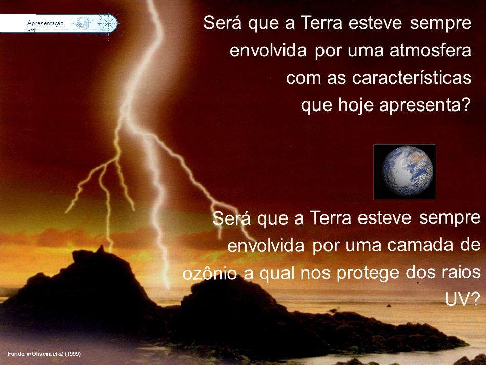 Será que a Terra esteve sempre envolvida por uma atmosfera com as características que hoje apresenta? Fundo: in Oliveira et al. (1999) A presentação n