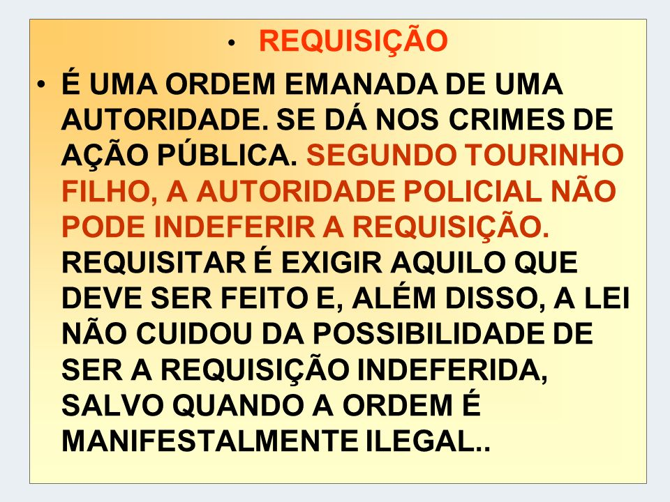 REQUISIÇÃO É UMA ORDEM EMANADA DE UMA AUTORIDADE. SE DÁ NOS CRIMES DE AÇÃO PÚBLICA. SEGUNDO TOURINHO FILHO, A AUTORIDADE POLICIAL NÃO PODE INDEFERIR A