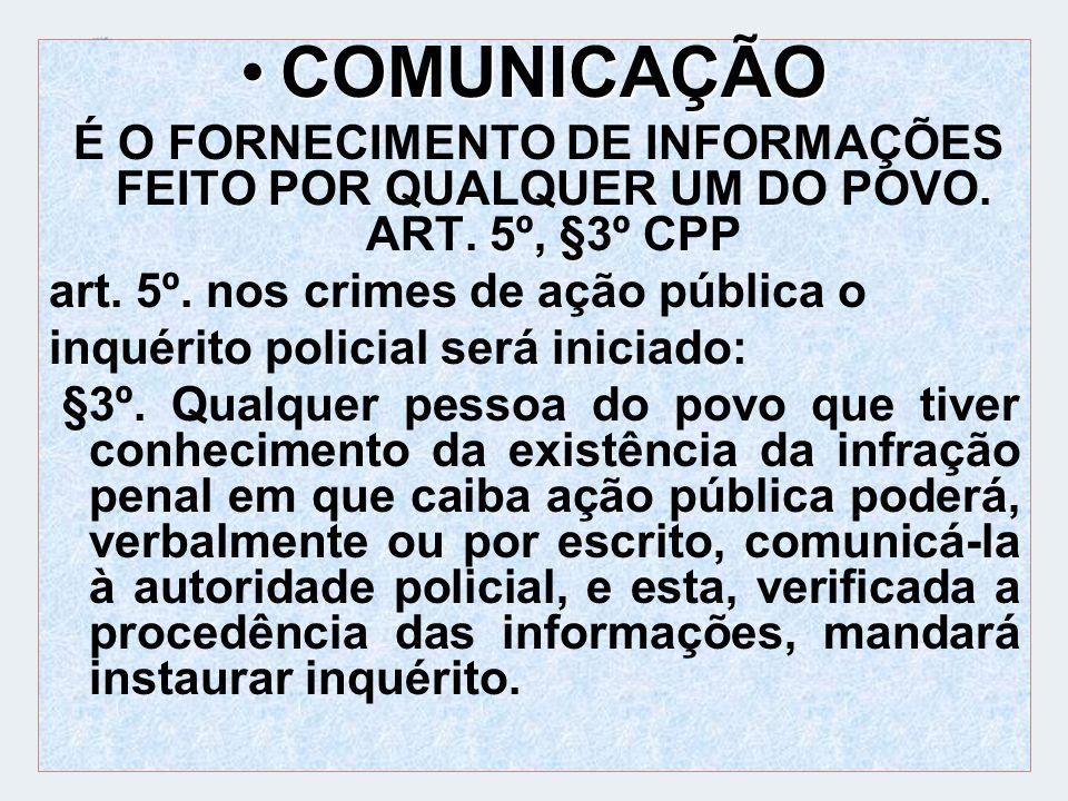COMUNICAÇÃOCOMUNICAÇÃO É O FORNECIMENTO DE INFORMAÇÕES FEITO POR QUALQUER UM DO POVO. ART. 5º, §3º CPP art. 5º. nos crimes de ação pública o inquérito