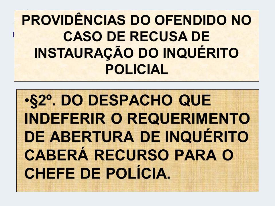 §2º. DO DESPACHO QUE INDEFERIR O REQUERIMENTO DE ABERTURA DE INQUÉRITO CABERÁ RECURSO PARA O CHEFE DE POLÍCIA. PROVIDÊNCIAS DO OFENDIDO NO CASO DE REC
