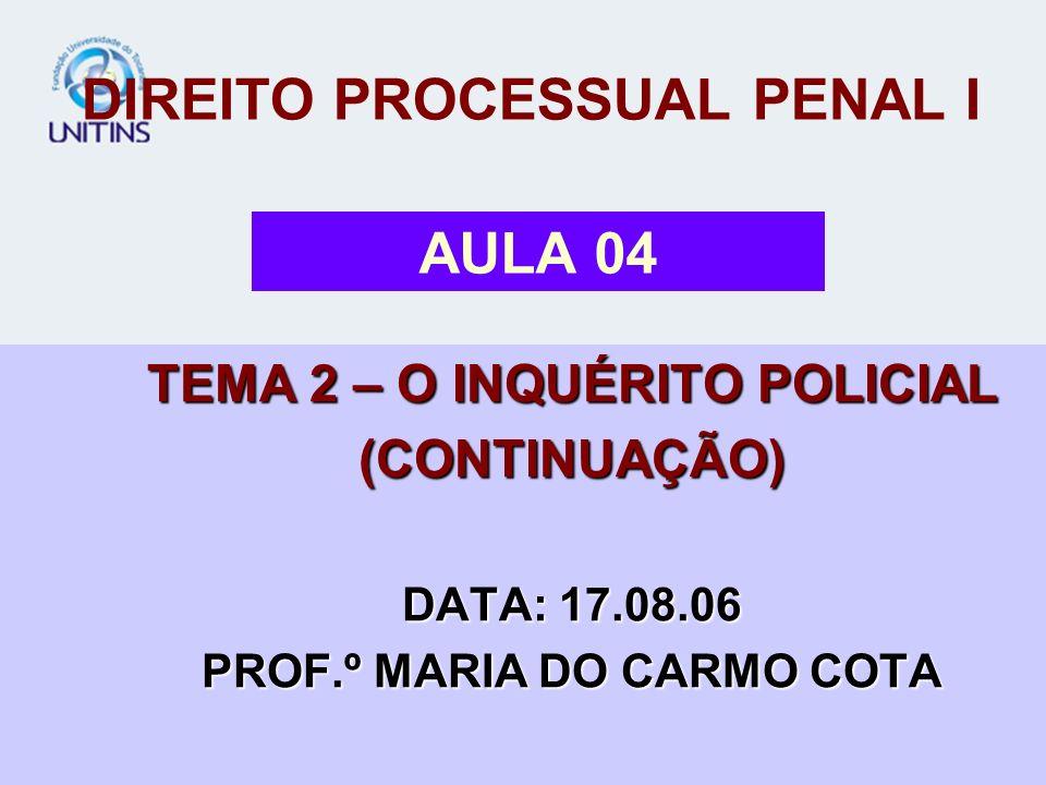 DIREITO PROCESSUAL PENAL I TEMA 2 – O INQUÉRITO POLICIAL (CONTINUAÇÃO) DATA: 17.08.06 PROF.º MARIA DO CARMO COTA AULA 04