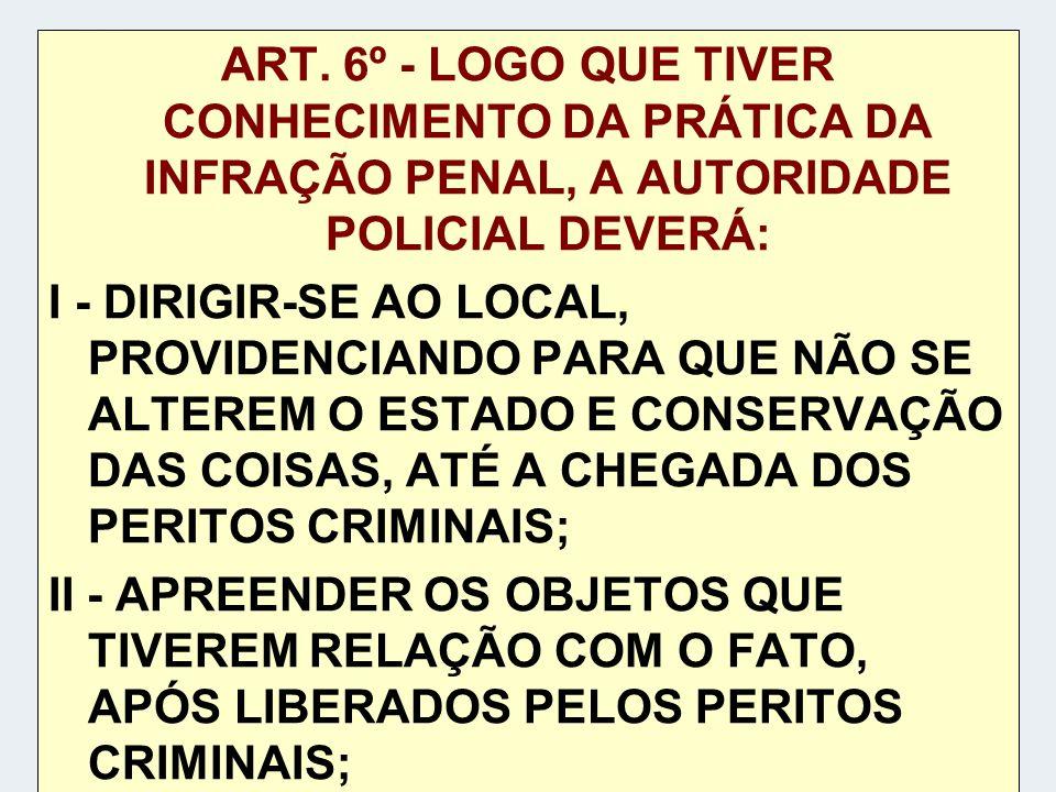 ART. 6º - LOGO QUE TIVER CONHECIMENTO DA PRÁTICA DA INFRAÇÃO PENAL, A AUTORIDADE POLICIAL DEVERÁ: I - DIRIGIR-SE AO LOCAL, PROVIDENCIANDO PARA QUE NÃO